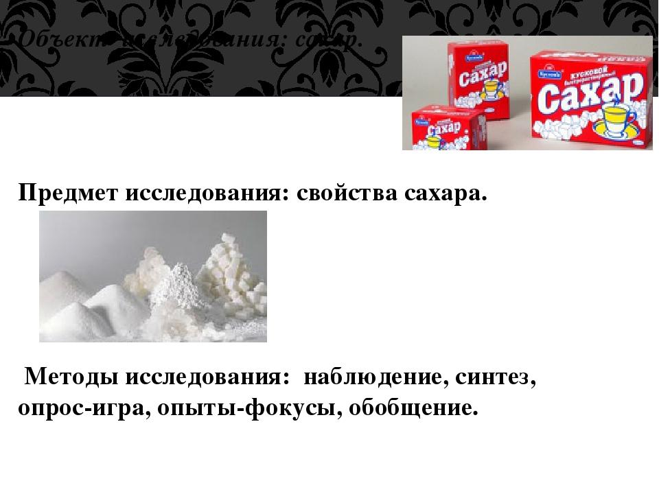 Объект исследования: сахар. Предмет исследования: свойства сахара. Методы исс...