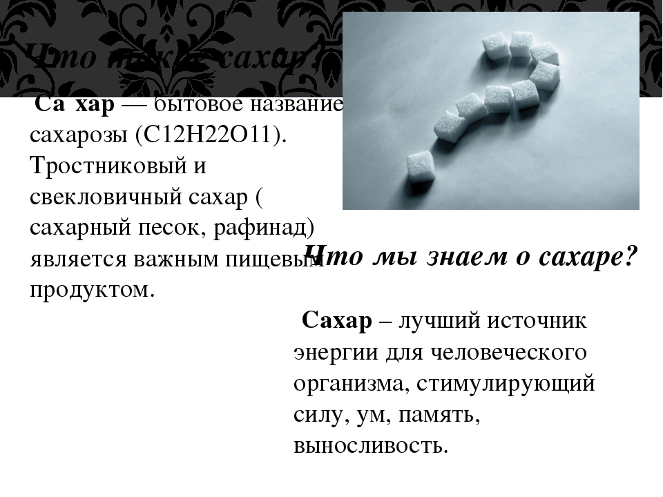 Что такое сахар? Са́хар— бытовое название сахарозы (C12H22O11). Тростниковый...