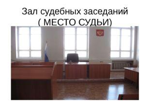 Зал судебных заседаний ( МЕСТО СУДЬИ)