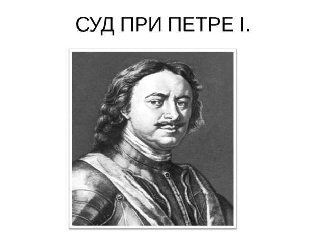 СУД ПРИ ПЕТРЕ I.