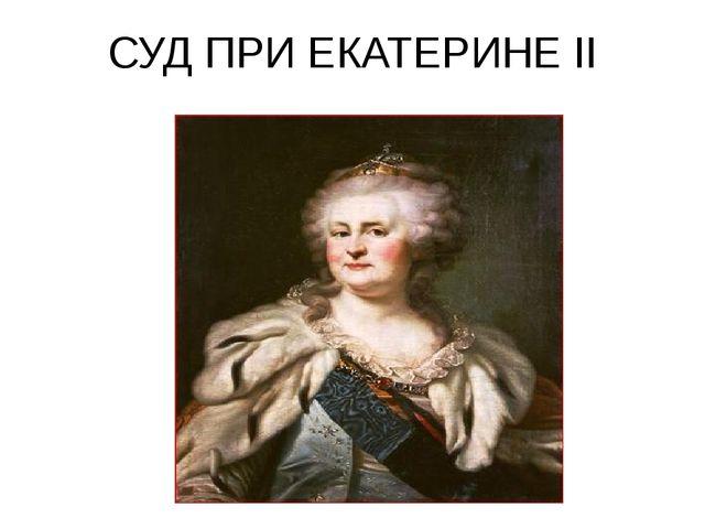 СУД ПРИ ЕКАТЕРИНЕ II