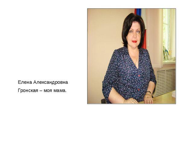 Елена Александровна Гронская – моя мама.