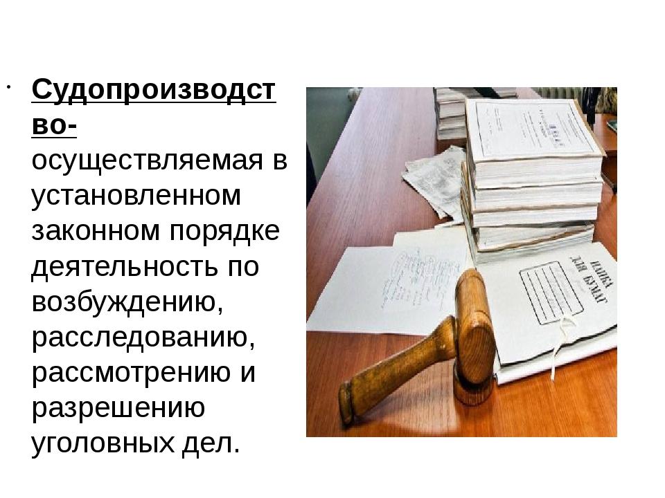 Судопроизводство- осуществляемая в установленном законном порядке деятельнос...