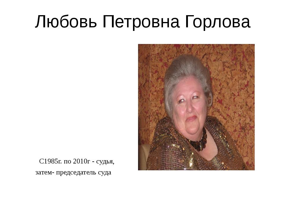 Любовь Петровна Горлова С1985г. по 2010г - судья, затем- председатель суда