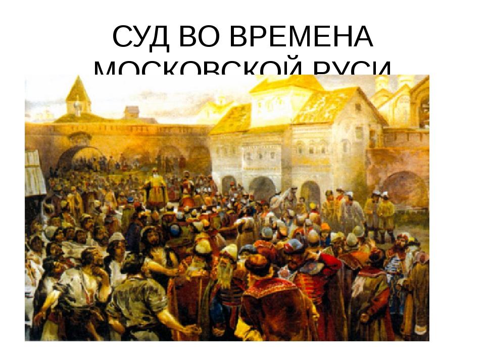 СУД ВО ВРЕМЕНА МОСКОВСКОЙ РУСИ
