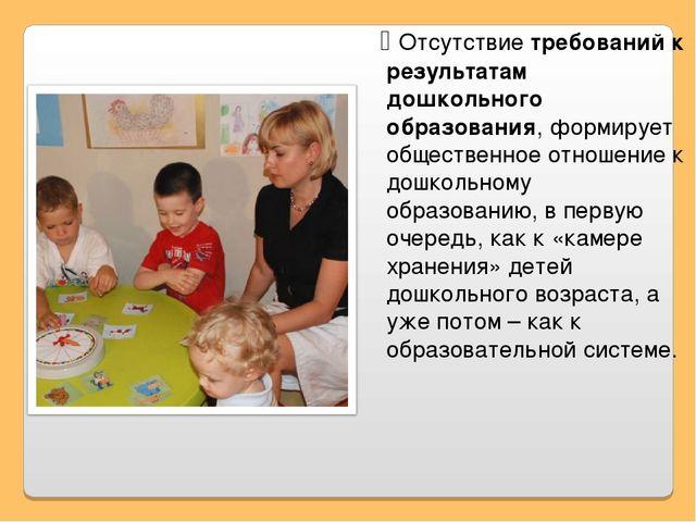 ג Отсутствие требований к результатам дошкольного образования, формирует общ...