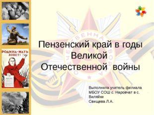 Пензенский край в годы Великой Отечественной войны Выполнила учитель филиала