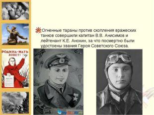 Огненные тараны против скопления вражеских танков совершили капитан В.В. Анис