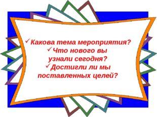 Какова тема мероприятия? Что нового вы узнали сегодня? Достигли ли мы поставл