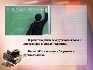 Я работаю учителем русского языка и литературы в школе Украины. Более 30% на