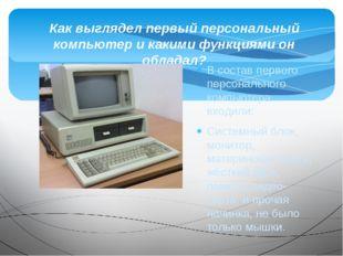 В состав первого персонального компьютера входили: Системный блок, монитор, м