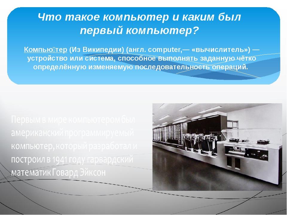 Компью́тер (Из Википедии) (англ. computer,— «вычислитель») — устройство или с...