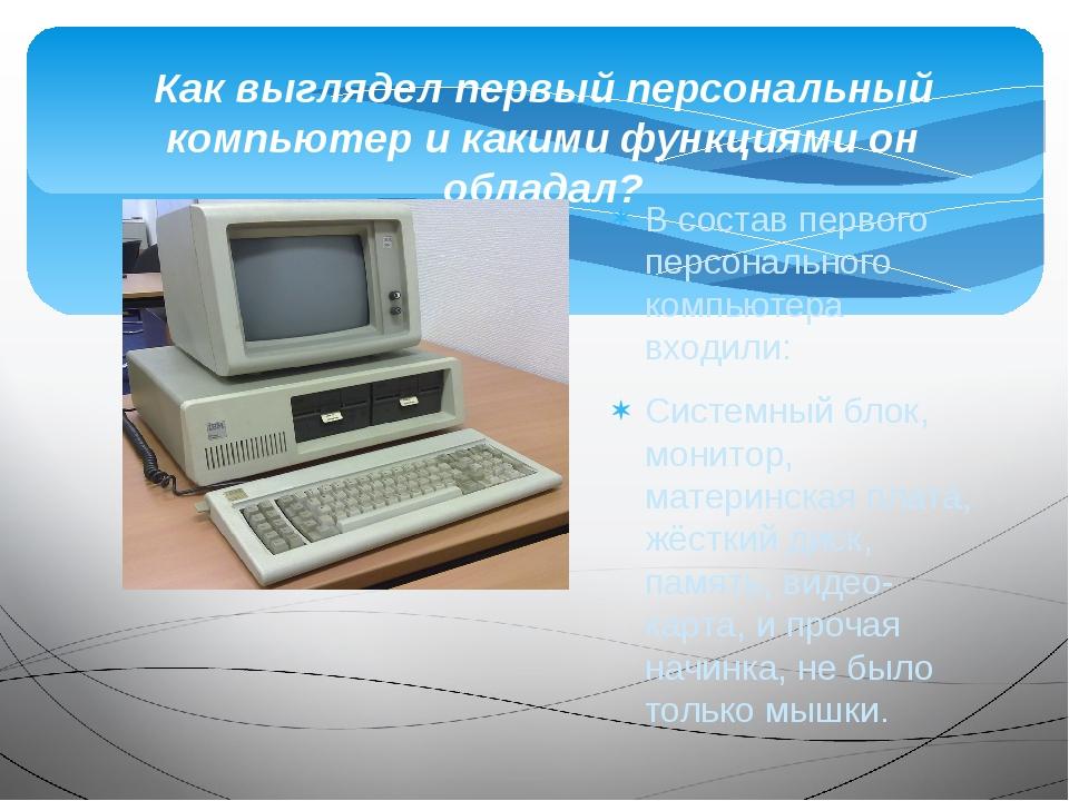 В состав первого персонального компьютера входили: Системный блок, монитор, м...