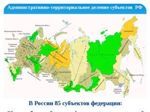 Административно-территориальное деление субъектов РФ В России 85 субъектов фе