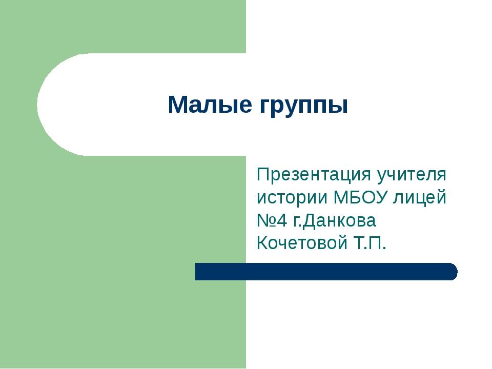 Малые группы Презентация учителя истории МБОУ лицей №4 г.Данкова Кочетовой Т.П.