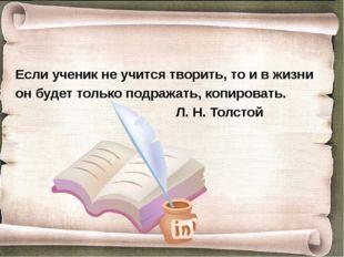 Если ученик не учится творить, то и в жизни он будет только подражать, копиро