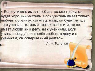 Если учитель имеет любовь только к делу, он будет хороший учитель. Если учит
