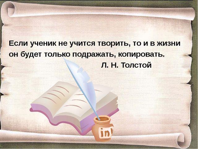 Если ученик не учится творить, то и в жизни он будет только подражать, копиро...