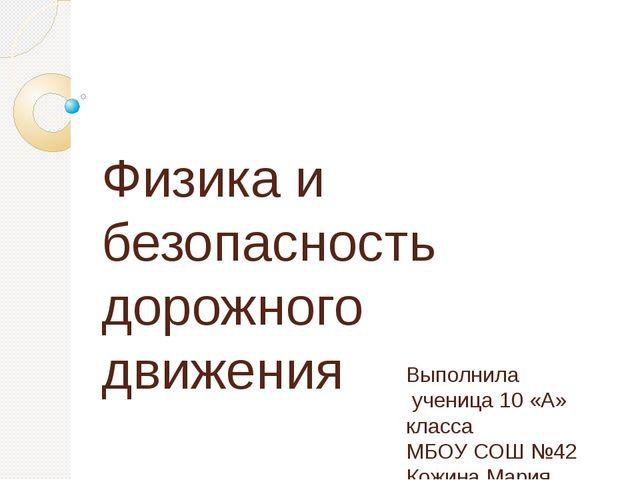Физика и безопасность дорожного движения Выполнила ученица 10 «А» класса МБОУ...