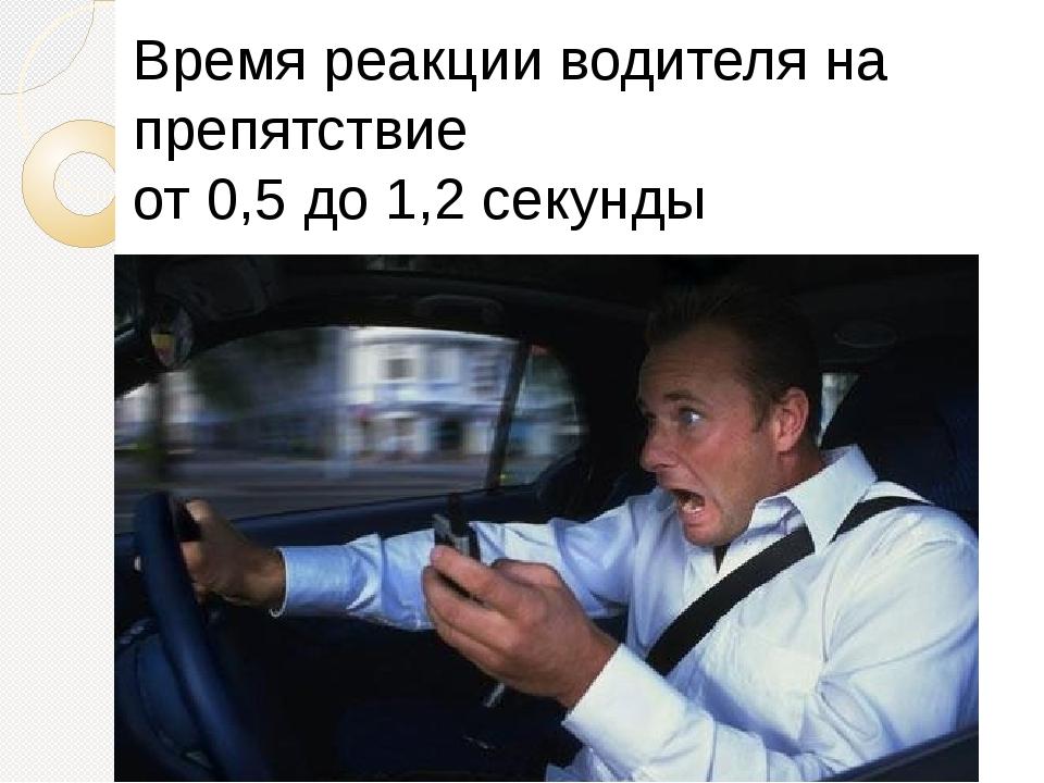 Время реакции водителя на препятствие от 0,5 до 1,2 секунды