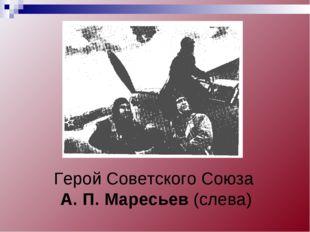 Герой Советского Союза А. П. Маресьев (слева)
