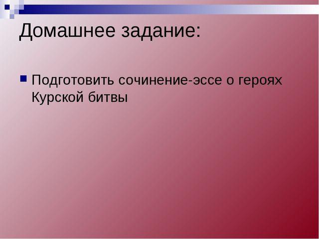 Домашнее задание: Подготовить сочинение-эссе о героях Курской битвы