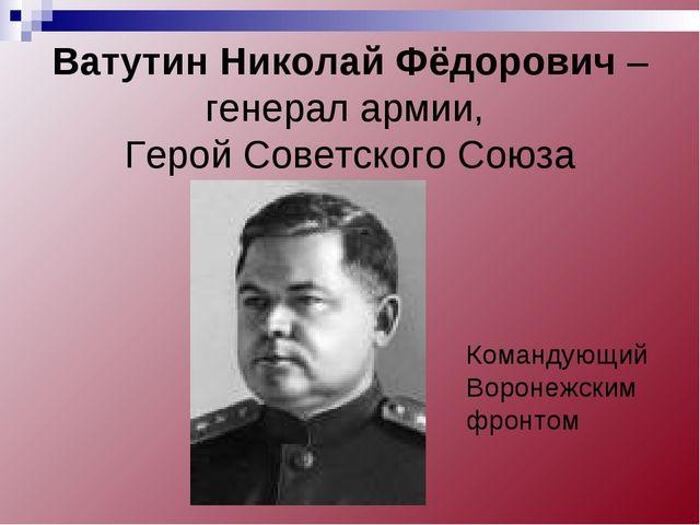 Ватутин Николай Фёдорович – генерал армии, Герой Советского Союза Командующи...