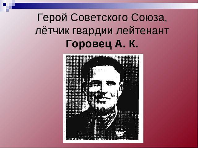 Герой Советского Союза, лётчик гвардии лейтенант Горовец А. К.