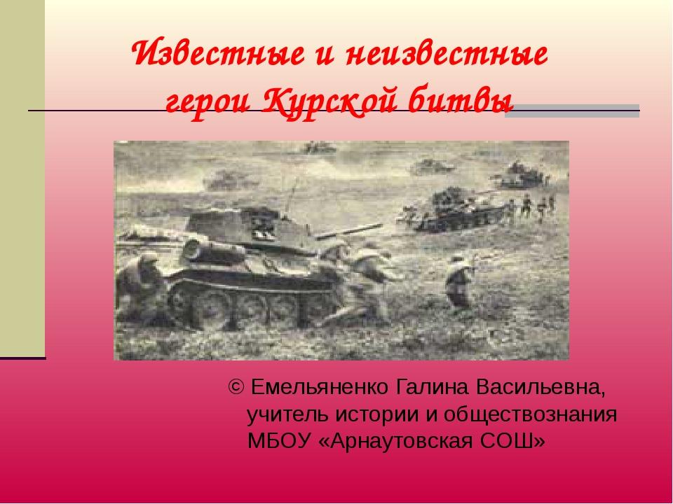 Известные и неизвестные герои Курской битвы © Емельяненко Галина Васильевна,...