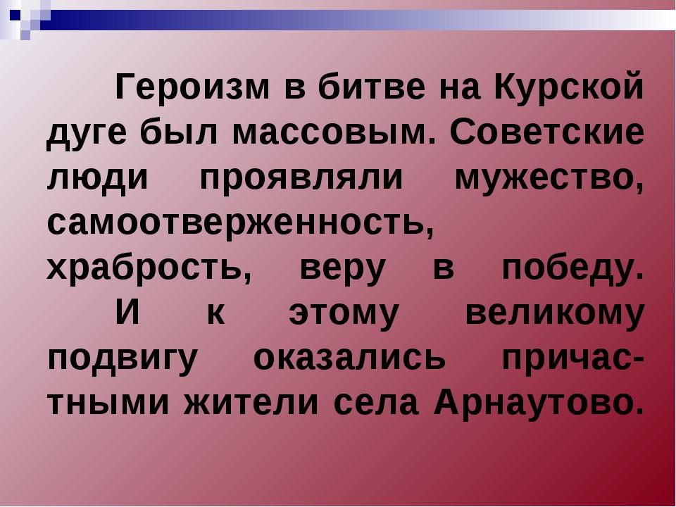 Героизм в битве на Курской дуге был массовым. Советские люди проявляли мужес...