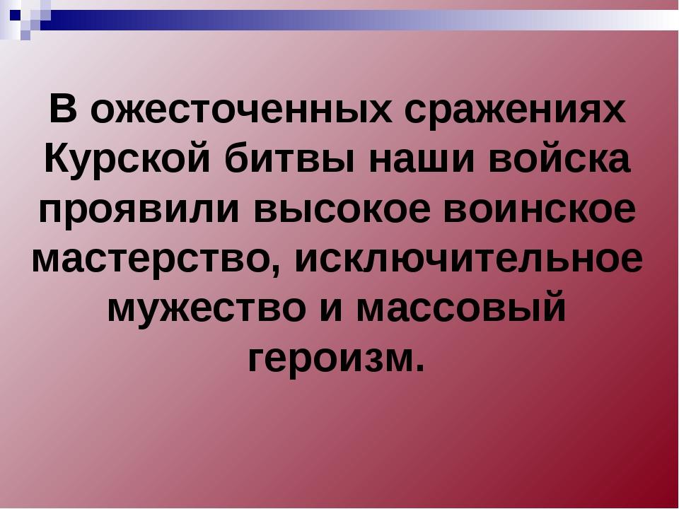 В ожесточенных сражениях Курской битвы наши войска проявили высокое воинское...