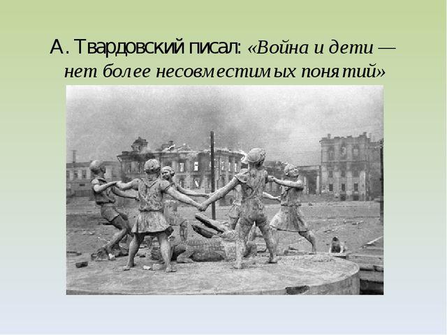 А.Твардовский писал: «Война идети— нет более несовместимых понятий»
