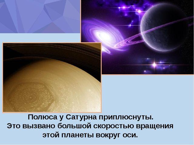 Полюса у Сатурна приплюснуты. Это вызвано большой скоростью вращения этой пл...