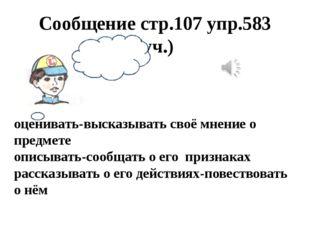 Сообщение стр.107 упр.583 (уч.) оценивать-высказывать своё мнение о предмете