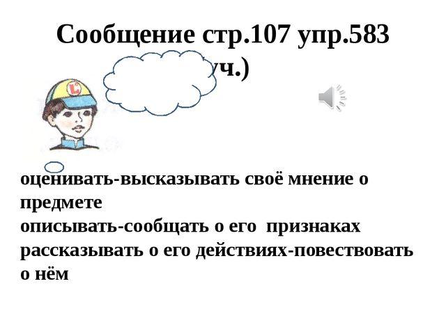 Сообщение стр.107 упр.583 (уч.) оценивать-высказывать своё мнение о предмете...