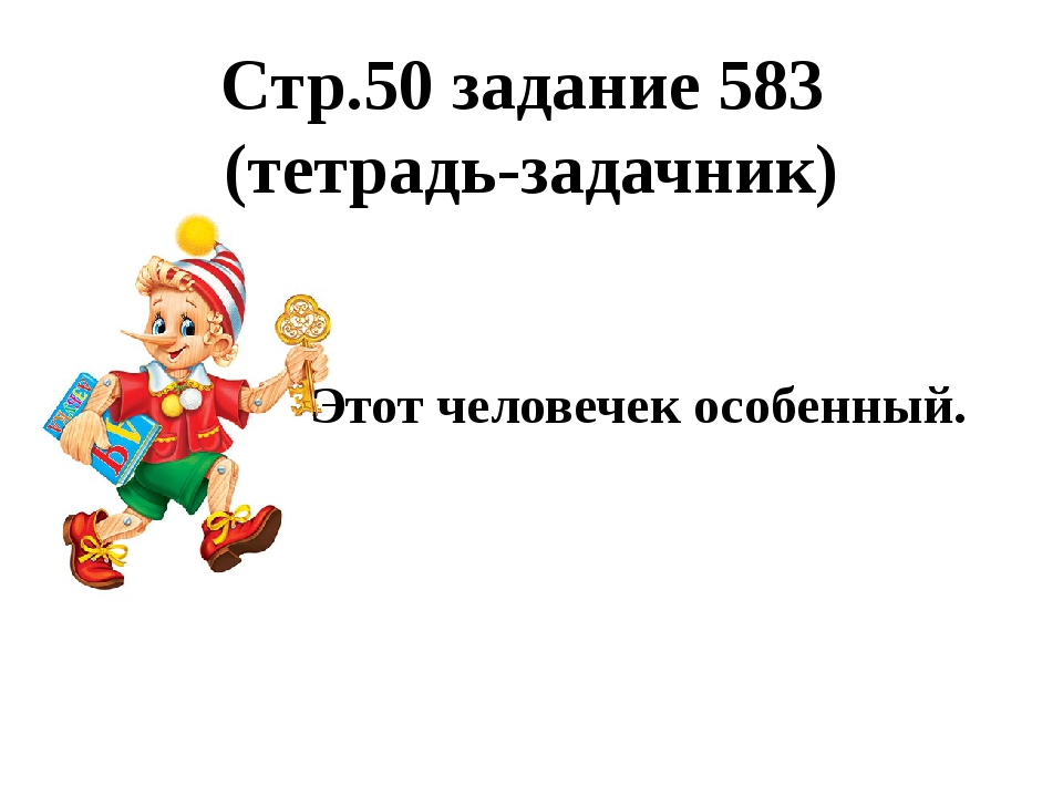 Стр.50 задание 583 (тетрадь-задачник) Этот человечек особенный.