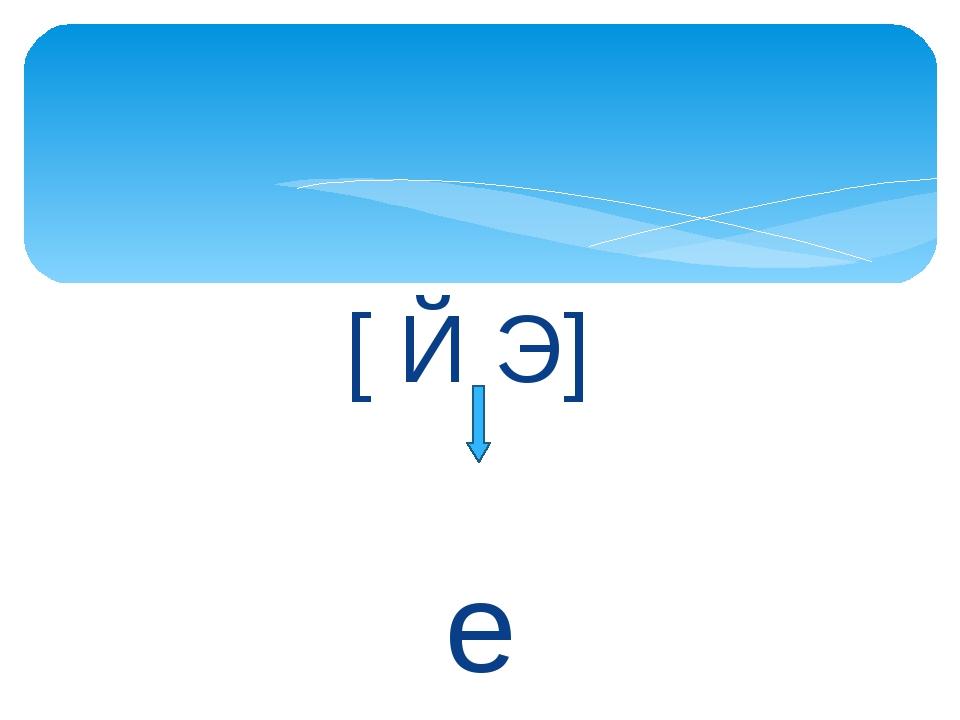 [ Й Э] е