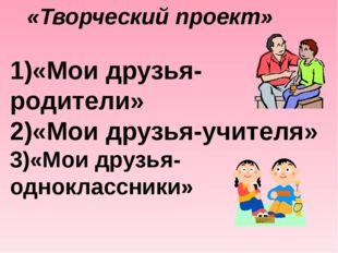 «Творческий проект» 1)«Мои друзья- родители» 2)«Мои друзья-учителя» 3)«Мои др
