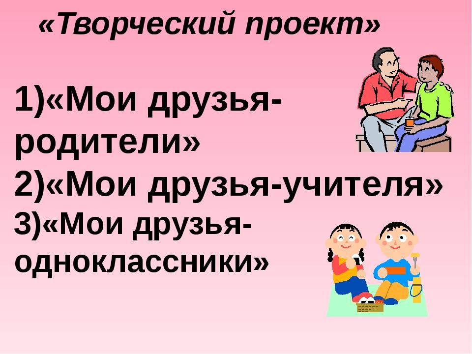 «Творческий проект» 1)«Мои друзья- родители» 2)«Мои друзья-учителя» 3)«Мои др...