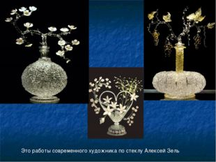 Это работы современного художника по стеклу Алексей Зель