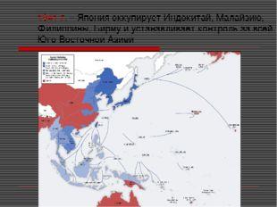 1941 г. – Япония оккупирует Индокитай, Малайзию, Филиппины, Бирму и устанавли