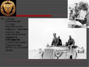 На помощь итальянцам Гитлер перебросил в Африку танковый корпус под командова