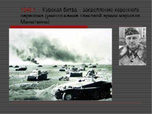 1943 г. – Курская битва – закрепление коренного перелома (уничтожение танково