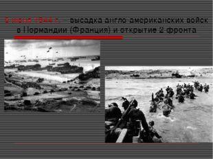 6 июня 1944 г. – высадка англо-американских войск в Нормандии (Франция) и отк