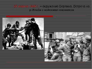 25 апреля 1945 г. – окружение Берлина. Встреча на р.Эльба с войсками союзников