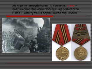30 апреля самоубийство (?) Гитлера. 1 мая – водружение Знамени Победы над рей