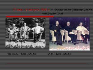 17 мая – 2 августа 1945 г. – Берлинская (Потсдамская конференция) Черчилль, Т