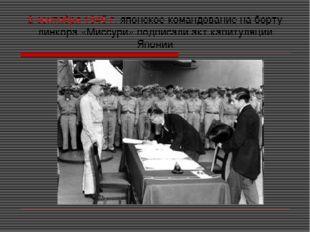 2 сентября 1945 г. японское командование на борту линкора «Миссури» подписали