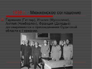 1938 г. - Мюнхенское соглашение Германия (Гитлер), Италия (Муссолини), Англия