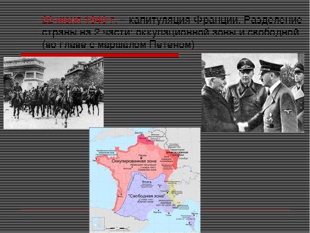 22 июня 1940 г. – капитуляция Франции. Разделение страны на 2 части: оккупаци...
